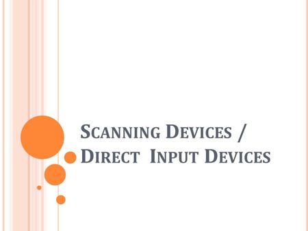 S CANNING D EVICES / D IRECT I NPUT D EVICES. O BJECTIVES State what is an automatic and direct input device List different types of direct input devices.