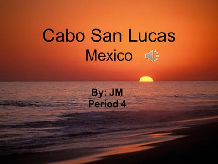 Cabo San Lucas Mexico By: JM Period 4 12/21: Checking in- pool, dinner at other hotel 12/22: Exploring day- boat ride, snorkeling, Lunch and dinner out.