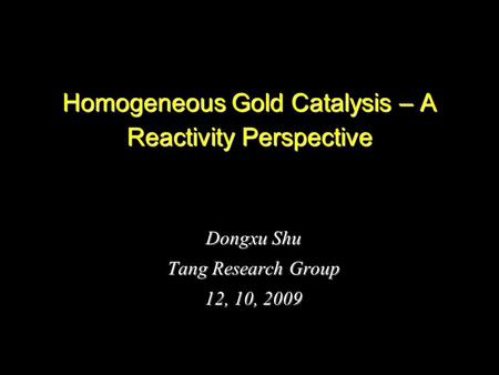 1 Homogeneous Gold Catalysis – A Reactivity Perspective Dongxu Shu Tang Research Group 12, 10, 2009.