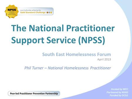 Hosted by WCC Partnered by NHAS Funded by DCLG The National Practitioner Support Service (NPSS) South East Homelessness Forum April 2013 Phil Turner –