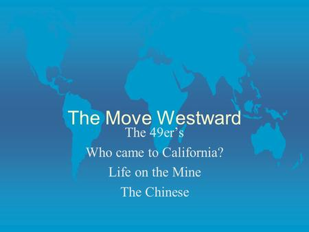 The Move Westward The 49ers Who came to California? Life on the Mine The Chinese.