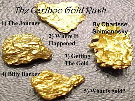 4) Billy Barker The Cariboo Gold Rush 1) The Journey 2) Where It Happened 3) Getting The Gold 5) What is gold? By Charisse Shimenosky.