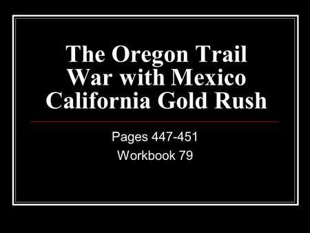 The Oregon Trail War with Mexico California Gold Rush Pages 447-451 Workbook 79.