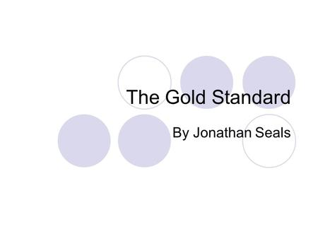 The Gold Standard By Jonathan Seals. How the Gold Standard Came About Gold coins have been used as a medium of exchange, unit of account, and store of.