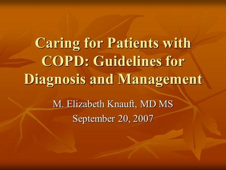 Caring for Patients with COPD: Guidelines for Diagnosis and Management M. Elizabeth Knauft, MD MS September 20, 2007.