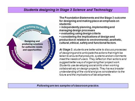 Following are two samples of classroom practice. The Foundation Statements and the Stage 3 outcome for designing and making place an emphasis on students: