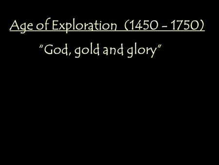"Age of Exploration (1450 - 1750) ""God, gold and glory"""