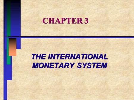 CHAPTER 3 THE INTERNATIONAL MONETARY SYSTEM. CHAPTER OVERVIEW I. ALTERNATIVE EXCHANGE RATE SYSTEMS II.A BRIEF HISTORY OF THE INTERNATIONAL MONETARY SYTEM.