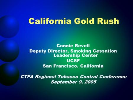 California Gold Rush Connie Revell Deputy Director, Smoking Cessation Leadership Center UCSF San Francisco, California CTFA Regional Tobacco Control Conference.