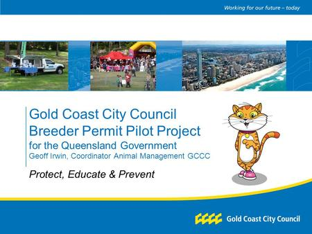 Gold Coast City Council Breeder Permit Pilot Project for the Queensland Government Geoff Irwin, Coordinator Animal Management GCCC Protect, Educate & Prevent.