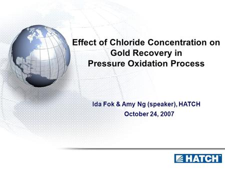 Effect of Chloride Concentration on Gold Recovery in Pressure Oxidation Process Ida Fok & Amy Ng (speaker), HATCH October 24, 2007.