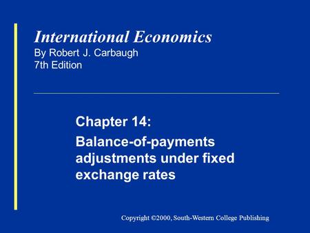 Copyright ©2000, South-Western College Publishing International Economics By Robert J. Carbaugh 7th Edition Chapter 14: Balance-of-payments adjustments.