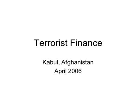 Terrorist Finance Kabul, Afghanistan April 2006. History of Financial Transparency Follow-the-Money U.S. Bank Secrecy Act - 1970 Creation of financial.