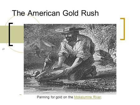 The American Gold Rush Panning for gold on the Mokelumne River.Mokelumne River.
