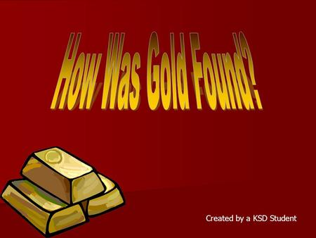 Created by a KSD Student. How Was Gold Found? Gold was found in the form of flakes, nuggets, or dust. The gold came from large deposits that were buried.