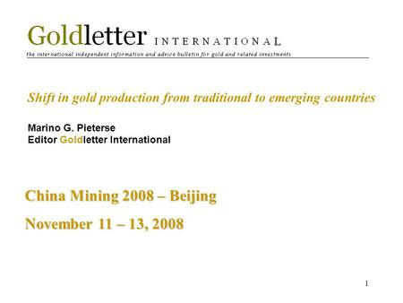 1 Shift in gold production from traditional to emerging countries Marino G. Pieterse Editor Goldletter International China Mining 2008 – Beijing November.