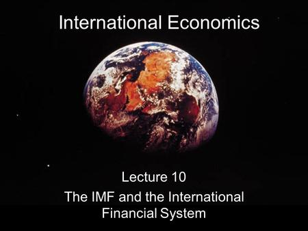 International Economics Lecture 10 The IMF and the International Financial System.