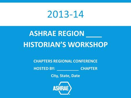 2013-14 ASHRAE REGION ____ HISTORIANS WORKSHOP CHAPTERS REGIONAL CONFERENCE HOSTED BY: __________ CHAPTER City, State, Date.