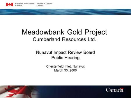 Meadowbank Gold Project Cumberland Resources Ltd. Nunavut Impact Review Board Public Hearing Chesterfield Inlet, Nunavut March 30, 2006.