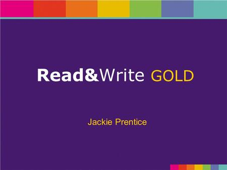 Read&Write GOLD Jackie Prentice. Objectives GOLD See the key features of Read&Write GOLD in order to familiarise yourself with the functionality of the.
