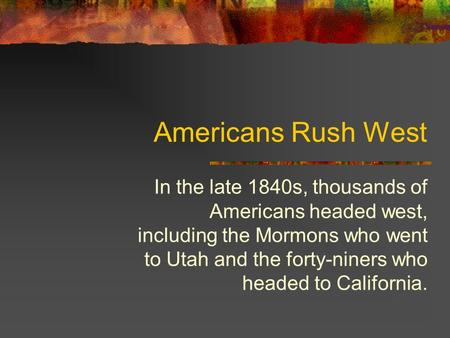 Americans Rush West In the late 1840s, thousands of Americans headed west, including the Mormons who went to Utah and the forty-niners who headed to California.