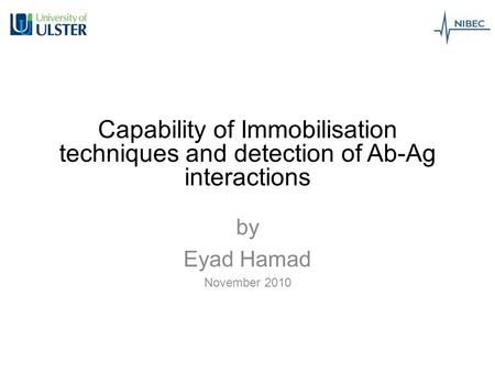 Capability of Immobilisation techniques and detection of Ab-Ag interactions by Eyad Hamad November 2010.