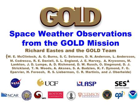 Space Weather Observations from the GOLD Mission Richard Eastes and the GOLD Team ( W. E. McClintock, A. G. Burns, S. C. Solomon, D. N. Anderson, L. Andersson,