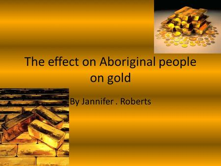 The effect on Aboriginal people on gold By Jannifer. Roberts.