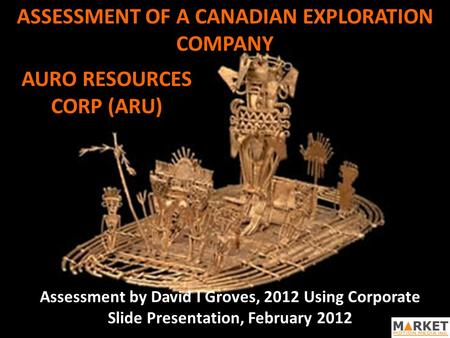 ASSESSMENT OF A CANADIAN EXPLORATION COMPANY Assessment by David I Groves, 2012 Using Corporate Slide Presentation, February 2012 AURO RESOURCES CORP (ARU)