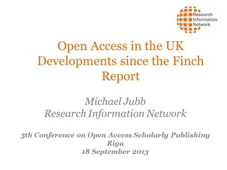 Open Access in the UK Developments since the Finch Report Michael Jubb Research Information Network 5th Conference on Open Access Scholarly Publishing.
