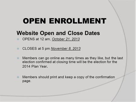 OPEN ENROLLMENT Website Open and Close Dates OPENS at 12 am, October 21, 2013 CLOSES at 5 pm November 8, 2013 Members can go online as many times as they.