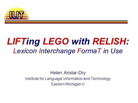 LIFTing LEGO with RELISH: Lexicon Interchange FormaT in Use Helen Aristar-Dry Institute for Language Information and Technology Eastern Michigan U.