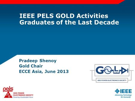 IEEE PELS GOLD Activities Graduates of the Last Decade Pradeep Shenoy Gold Chair ECCE Asia, June 2013.