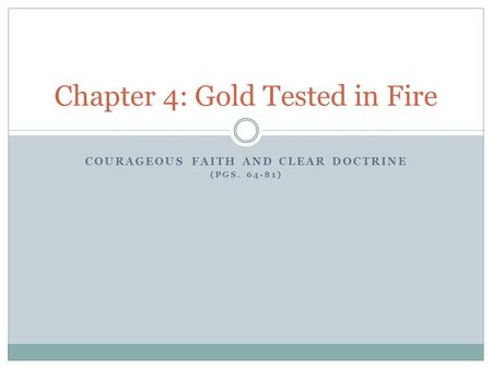 COURAGEOUS FAITH AND CLEAR DOCTRINE (PGS. 64-81) Chapter 4: Gold Tested in Fire.