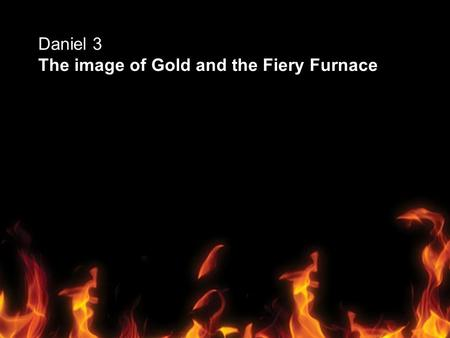 Daniel 3 The image of Gold and the Fiery Furnace.