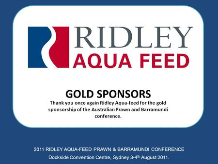 GOLD SPONSORS Thank you once again Ridley Aqua-feed for the gold sponsorship of the Australian Prawn and Barramundi conference. 2011 RIDLEY AQUA-FEED PRAWN.