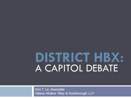 DISTRICT HBX: A CAPITOL DEBATE Kim T. Le, Associate Nelson Mullins Riley & Scarborough LLP.