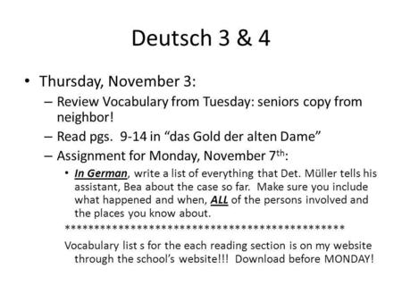 Deutsch 3 & 4 Thursday, November 3: – Review Vocabulary from Tuesday: seniors copy from neighbor! – Read pgs. 9-14 in das Gold der alten Dame – Assignment.