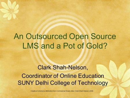 An Outsourced Open Source LMS and a Pot of Gold? Clark Shah-Nelson, Coordinator of Online Education SUNY Delhi College of Technology Creative Commons Attribution.