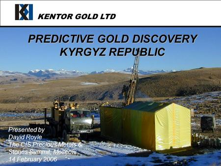 KENTOR GOLD LTD PREDICTIVE GOLD DISCOVERY KYRGYZ REPUBLIC Presented by David Royle The CIS Precious Metals & Stones Summit, Moscow 14 February 2006.