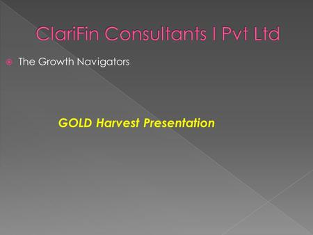 The Growth Navigators GOLD Harvest Presentation. GOLD the precious yellow metal, is considered to be one of the safest investments. Besides showing strong.