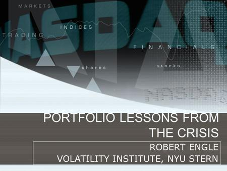 PORTFOLIO LESSONS FROM THE CRISIS ROBERT ENGLE VOLATILITY INSTITUTE, NYU STERN.