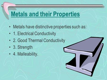 Metals and their Properties Metals have distinctive properties such as: 1. Electrical Conductivity 2. Good Thermal Conductivity 3. Strength 4. Malleability.