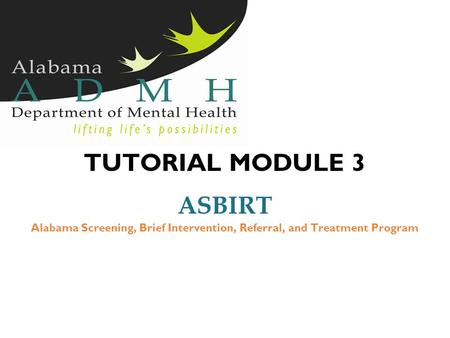 TUTORIAL MODULE 3 ASBIRT Alabama Screening, Brief Intervention, Referral, and Treatment Program.