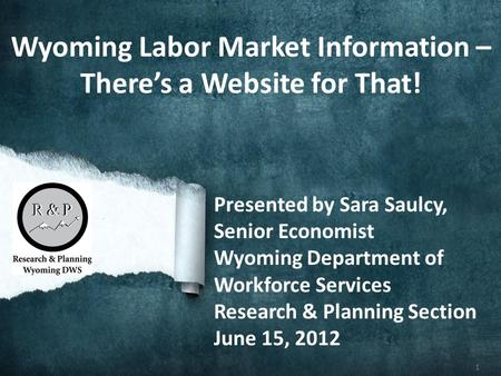 1 Wyoming Labor Market Information – Theres a Website for That! Presented by Sara Saulcy, Senior Economist Wyoming Department of Workforce Services Research.