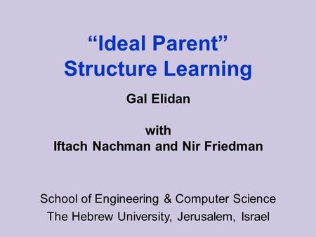Ideal Parent Structure Learning School of Engineering & Computer Science The Hebrew University, Jerusalem, Israel Gal Elidan with Iftach Nachman and Nir.