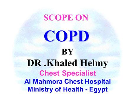 BY DR.Khaled Helmy Chest Specialist Al Mahmora Chest Hospital Ministry of Health - Egypt COPD SCOPE ON.