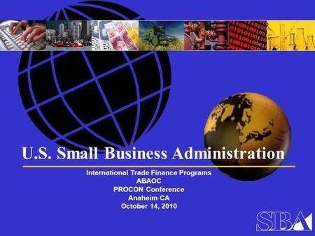 U.S. Small Business Administration International Trade Finance Programs ABAOC PROCON Conference Anaheim CA October 14, 2010.