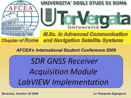 AFCEAs International Student Conference 2009 Brussels, October 28 2009 SDR GNSS Receiver Acquisition Module LabVIEW Implementation Lt. Pasquale Digregorio.