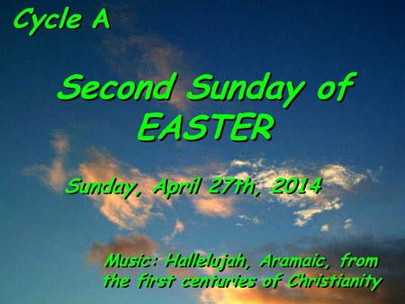 Cycle A Second Sunday of EASTER Sunday, April 27th, 2014 Music: Hallelujah, Aramaic, from the first centuries of Christianity.